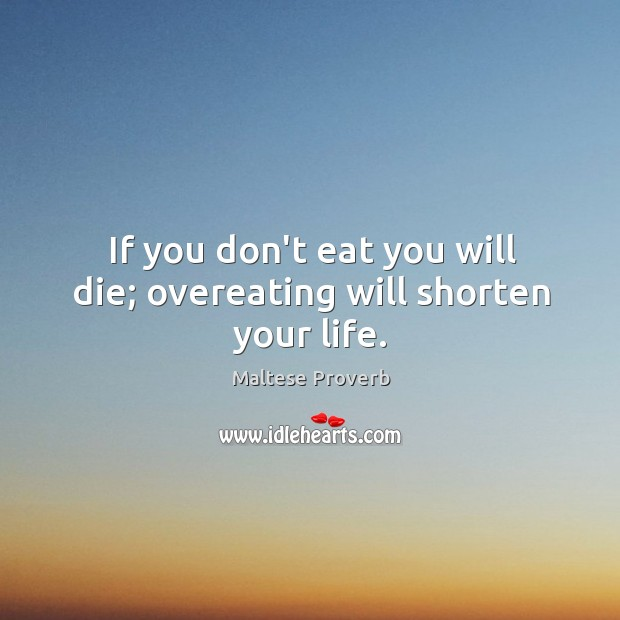 If you don't eat you will die; overeating will shorten your life. Maltese Proverbs Image