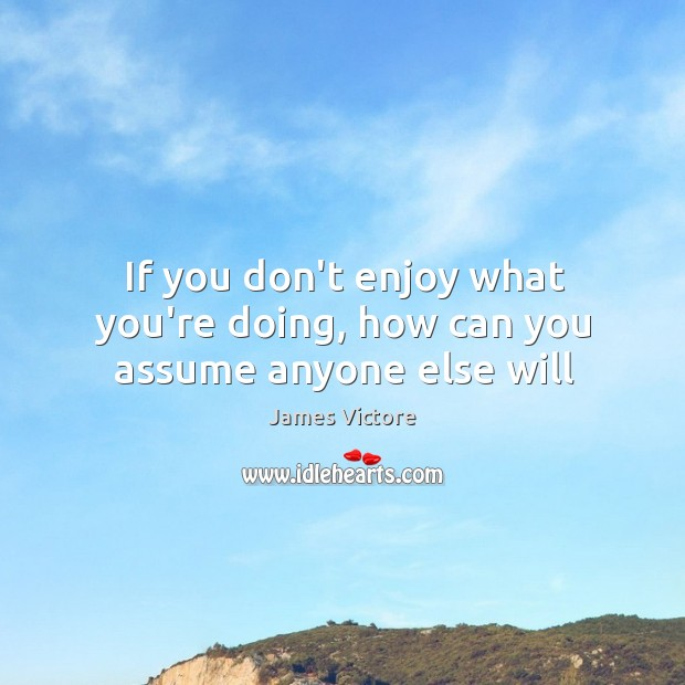 If you don't enjoy what you're doing, how can you assume anyone else will Image
