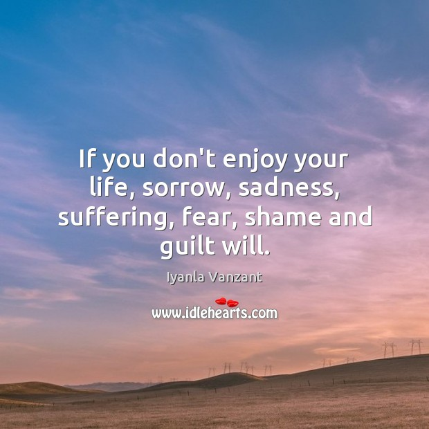 If you don't enjoy your life, sorrow, sadness, suffering, fear, shame and guilt will. Iyanla Vanzant Picture Quote