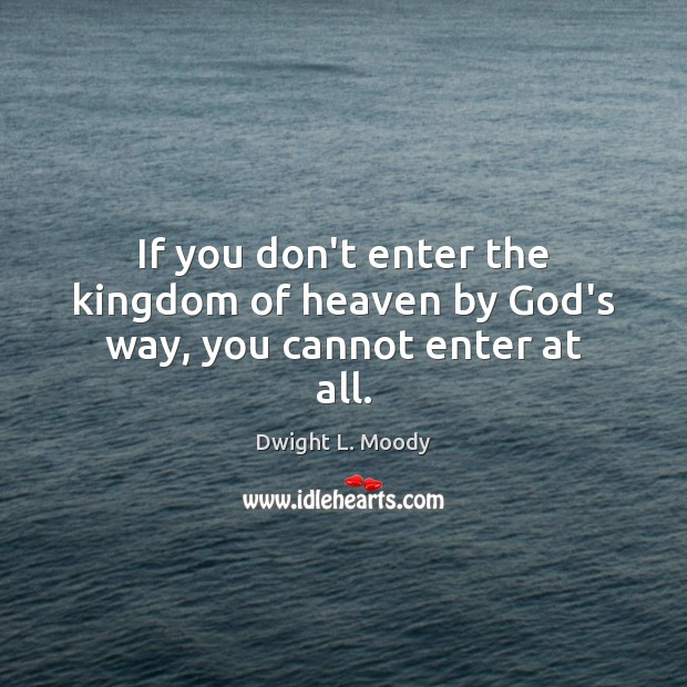 If you don't enter the kingdom of heaven by God's way, you cannot enter at all. Image