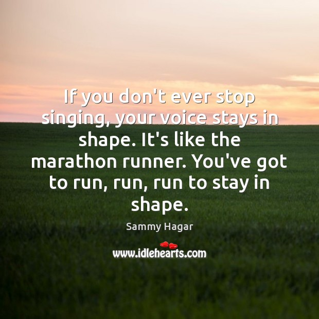 Sammy Hagar Picture Quote image saying: If you don't ever stop singing, your voice stays in shape. It's