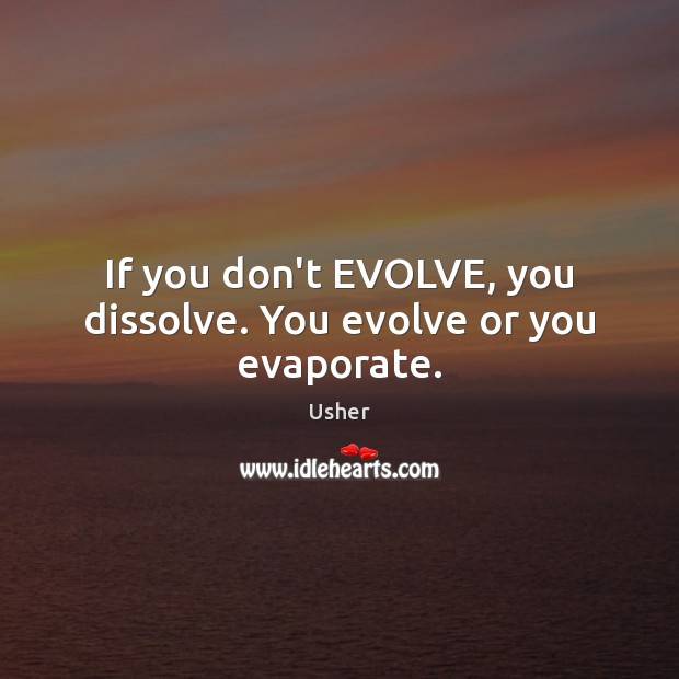 If you don't EVOLVE, you dissolve. You evolve or you evaporate. Image