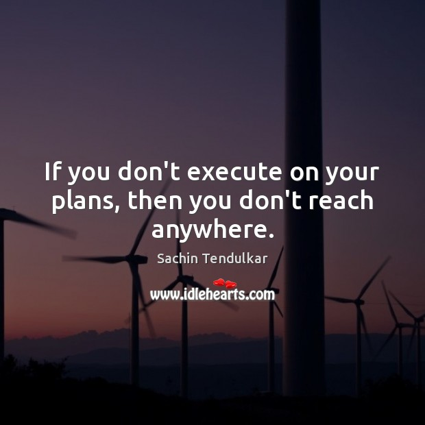 If you don't execute on your plans, then you don't reach anywhere. Image
