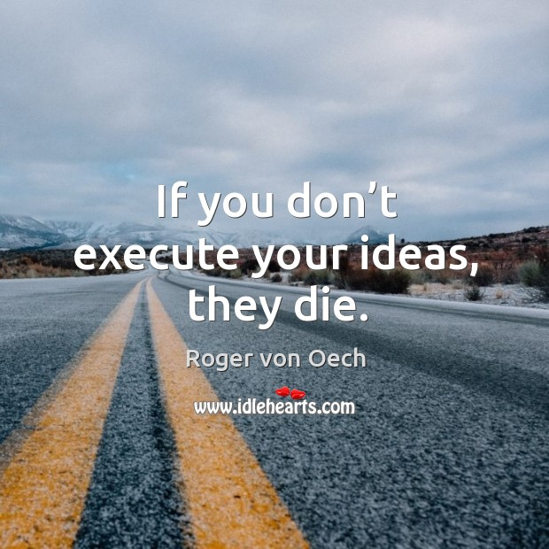 If you don't execute your ideas, they die. Image