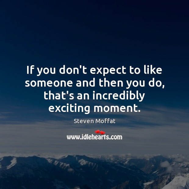 If you don't expect to like someone and then you do, that's an incredibly exciting moment. Steven Moffat Picture Quote