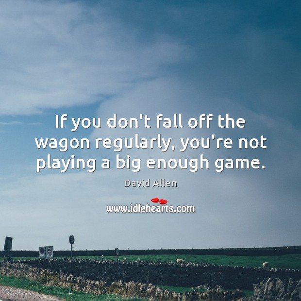 If you don't fall off the wagon regularly, you're not playing a big enough game. David Allen Picture Quote