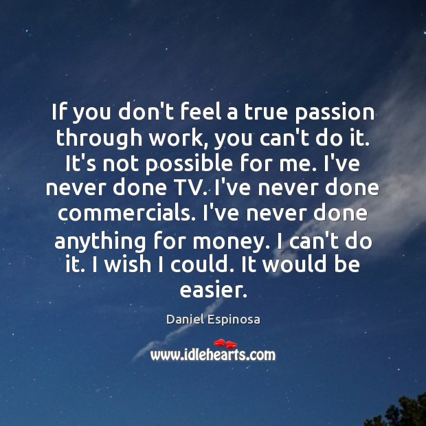 If you don't feel a true passion through work, you can't do Image
