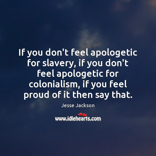 If you don't feel apologetic for slavery, if you don't feel apologetic Jesse Jackson Picture Quote