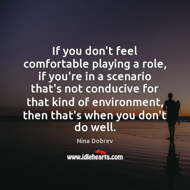 If you don't feel comfortable playing a role, if you're in a Nina Dobrev Picture Quote