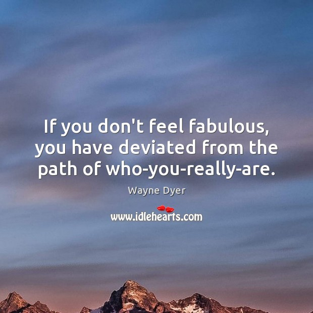 If you don't feel fabulous, you have deviated from the path of who-you-really-are. Image