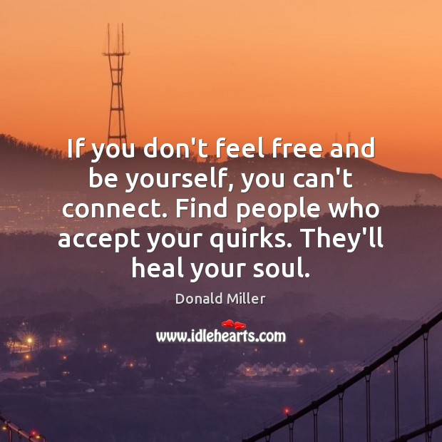 If you don't feel free and be yourself, you can't connect. Find Donald Miller Picture Quote