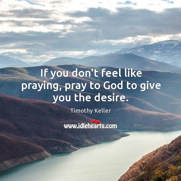 If you don't feel like praying, pray to God to give you the desire. Image