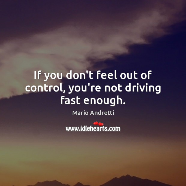 If you don't feel out of control, you're not driving fast enough. Mario Andretti Picture Quote