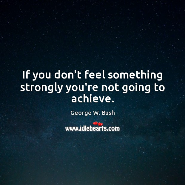 Image, If you don't feel something strongly you're not going to achieve.