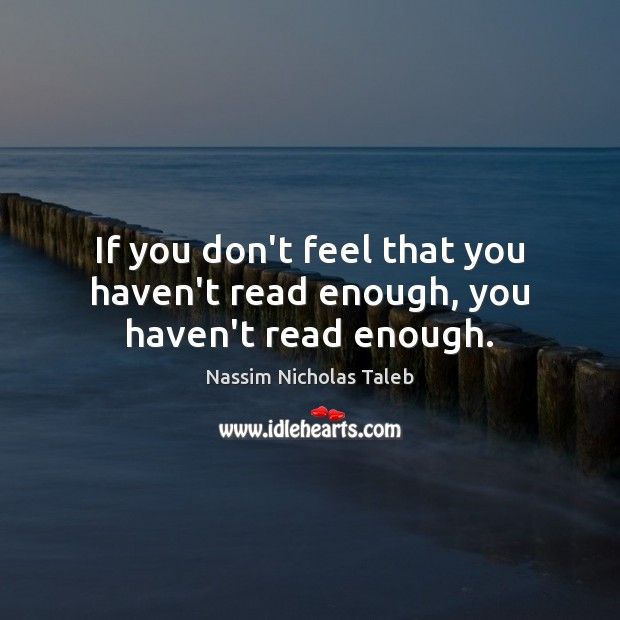 If you don't feel that you haven't read enough, you haven't read enough. Image