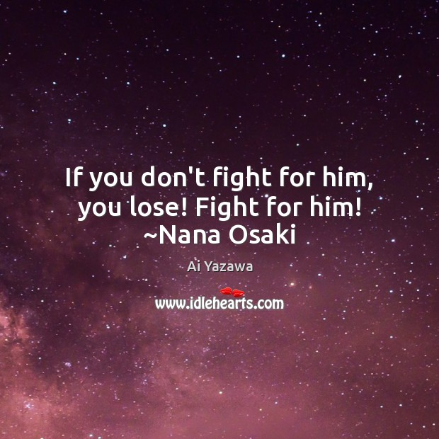 If you don't fight for him, you lose! Fight for him! ~Nana Osaki Ai Yazawa Picture Quote
