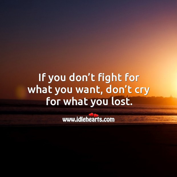 If you don't fight for what you want, don't cry for what you lost. Lost Love Quotes Image