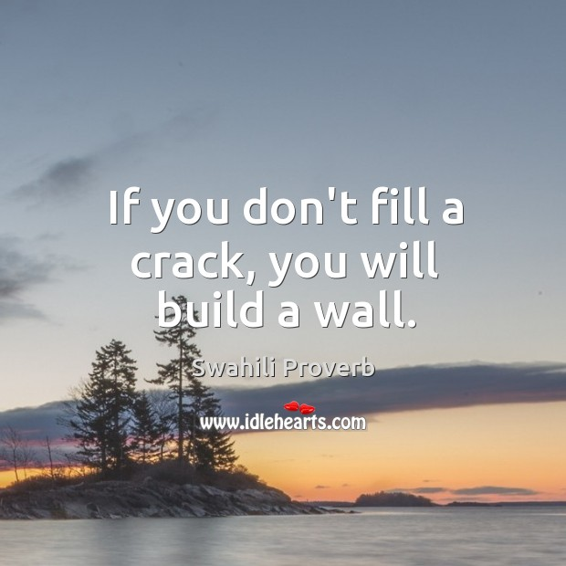 Image, If you don't fill a crack, you will build a wall.