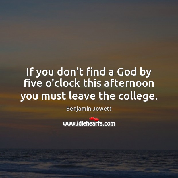 If you don't find a God by five o'clock this afternoon you must leave the college. Benjamin Jowett Picture Quote