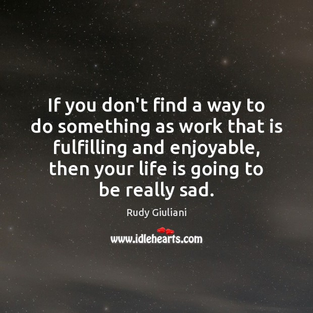 If you don't find a way to do something as work that Rudy Giuliani Picture Quote