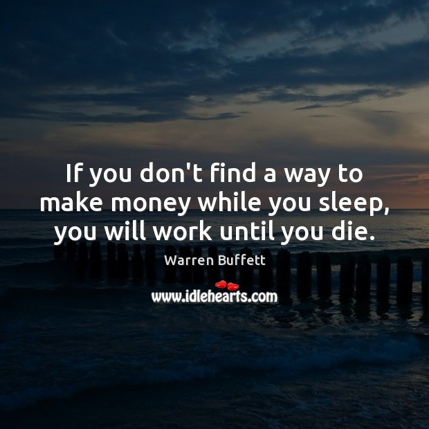 If you don't find a way to make money while you sleep, you will work until you die. Image