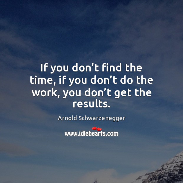 If you don't find the time, if you don't do the work, you don't get the results. Arnold Schwarzenegger Picture Quote