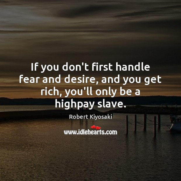 Image, If you don't first handle fear and desire, and you get rich,