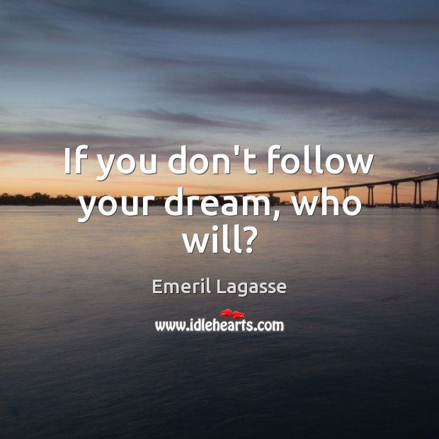 If you don't follow your dream, who will? Image