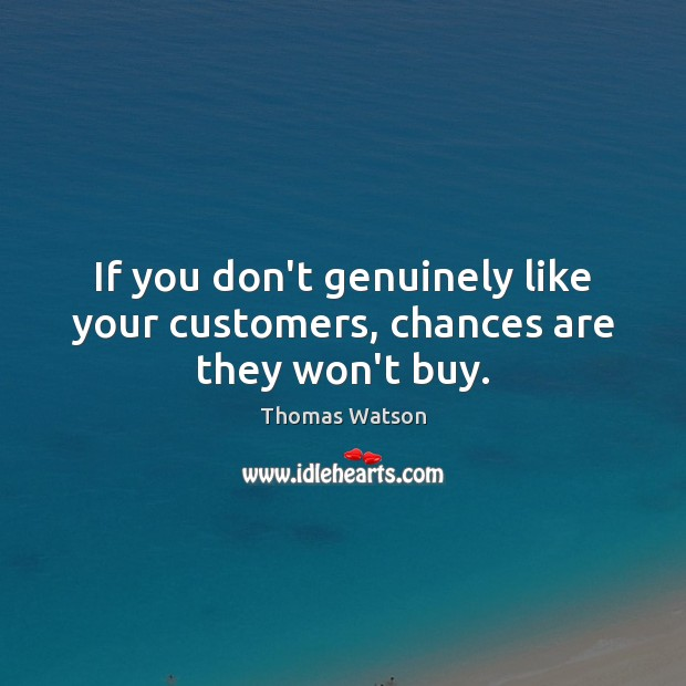 If you don't genuinely like your customers, chances are they won't buy. Image