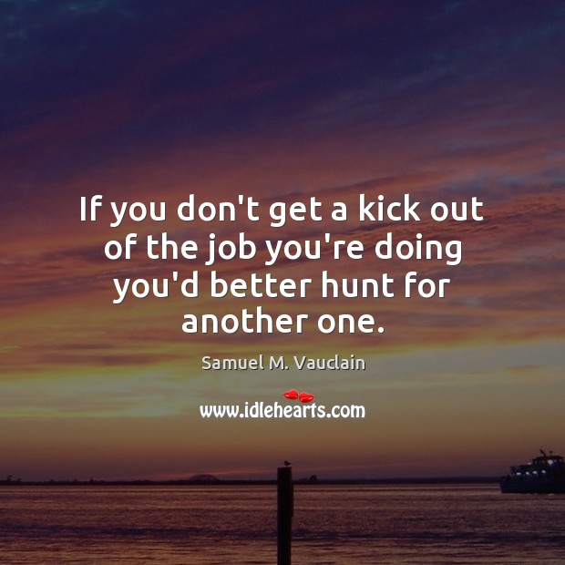 If you don't get a kick out of the job you're doing you'd better hunt for another one. Image