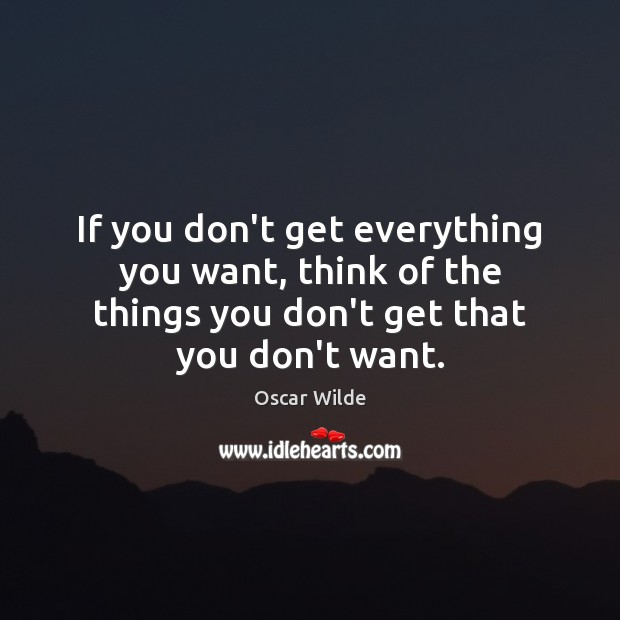 Image, If you don't get everything you want, think of the things you