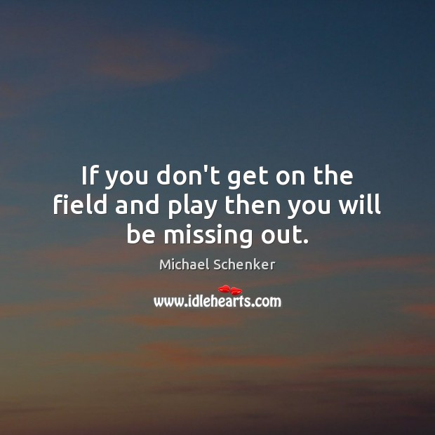 If you don't get on the field and play then you will be missing out. Image