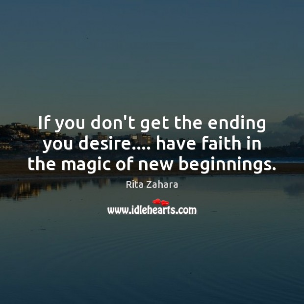 If you don't get the ending you desire…. have faith in the magic of new beginnings. Rita Zahara Picture Quote