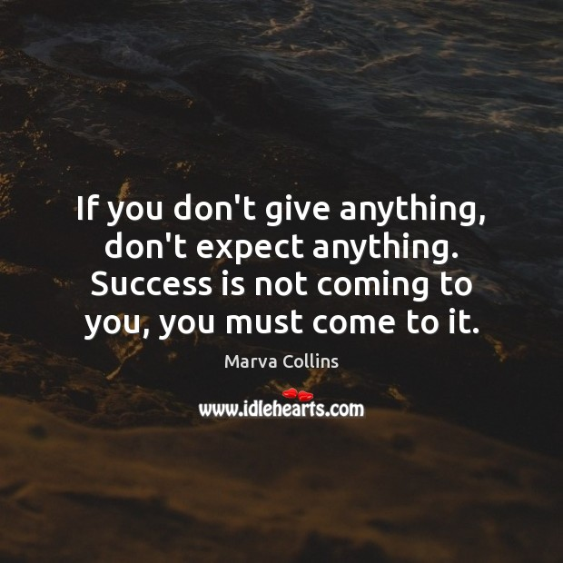 If you don't give anything, don't expect anything. Success is not coming Marva Collins Picture Quote