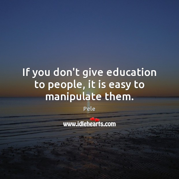 If you don't give education to people, it is easy to manipulate them. Image