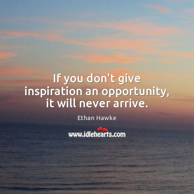 If you don't give inspiration an opportunity, it will never arrive. Ethan Hawke Picture Quote