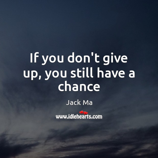 If you don't give up, you still have a chance Jack Ma Picture Quote