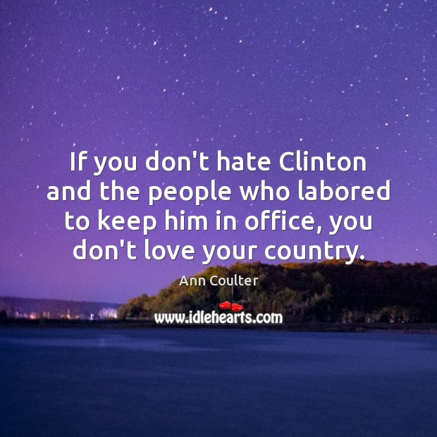If you don't hate Clinton and the people who labored to keep Ann Coulter Picture Quote