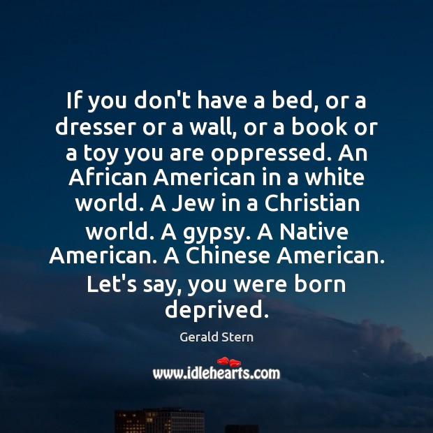 If you don't have a bed, or a dresser or a wall, Gerald Stern Picture Quote