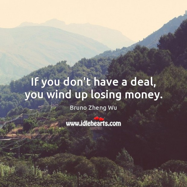 Image, If you don't have a deal, you wind up losing money.