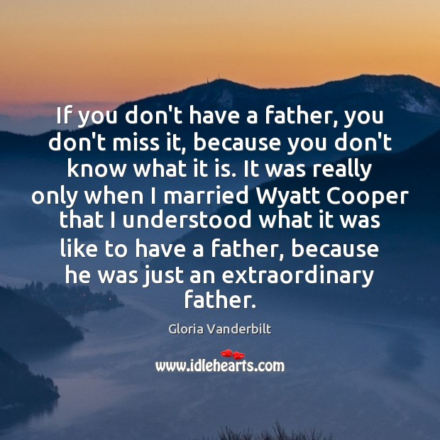 If you don't have a father, you don't miss it, because you Gloria Vanderbilt Picture Quote