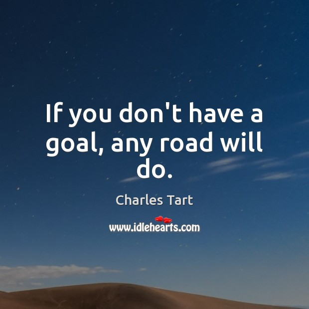 Charles Tart Picture Quote image saying: If you don't have a goal, any road will do.