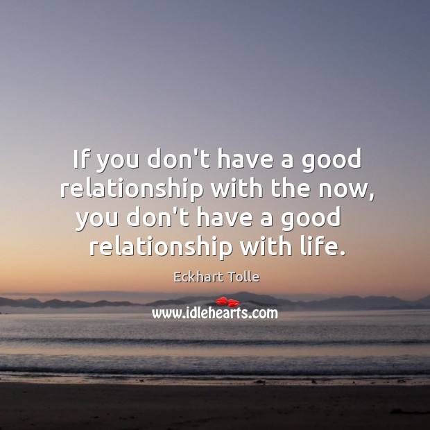 If you don't have a good relationship with the now, you don't Image
