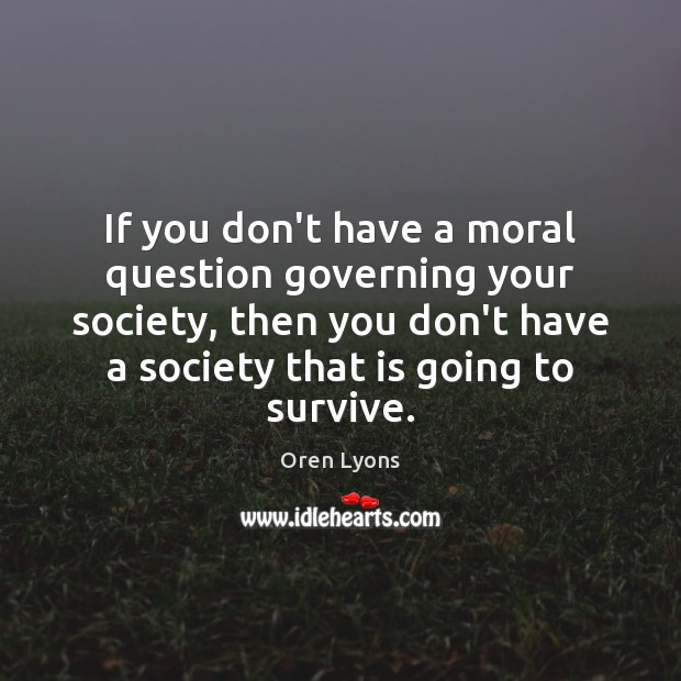 If you don't have a moral question governing your society, then you Image