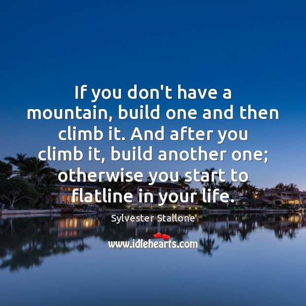Image, If you don't have a mountain, build one and then climb it.