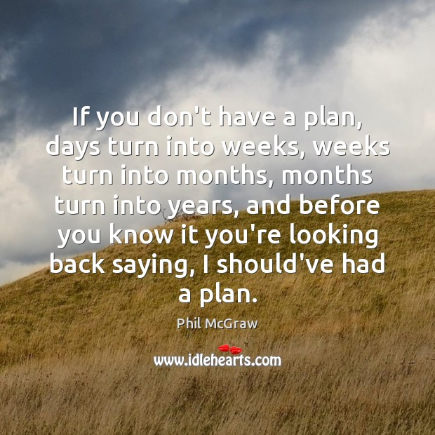 If you don't have a plan, days turn into weeks, weeks turn Phil McGraw Picture Quote