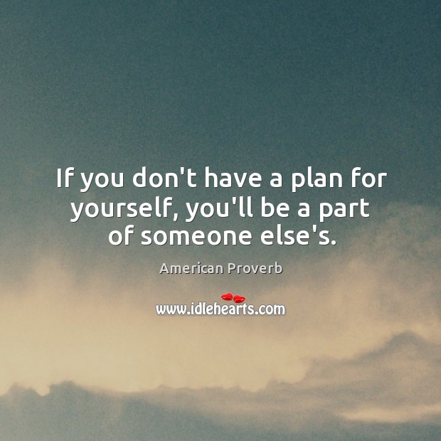 If you don't have a plan for yourself, you'll be a part of someone else's. Image