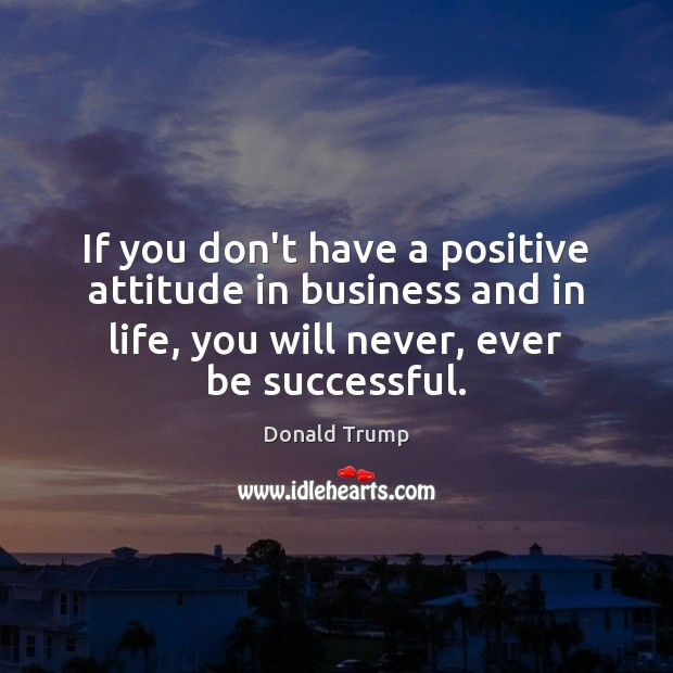 If you don't have a positive attitude in business and in life, Image