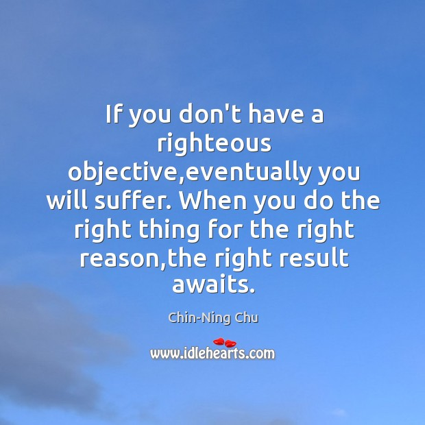 Image, If you don't have a righteous objective,eventually you will suffer. When