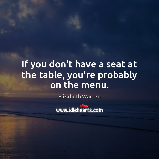If you don't have a seat at the table, you're probably on the menu. Elizabeth Warren Picture Quote